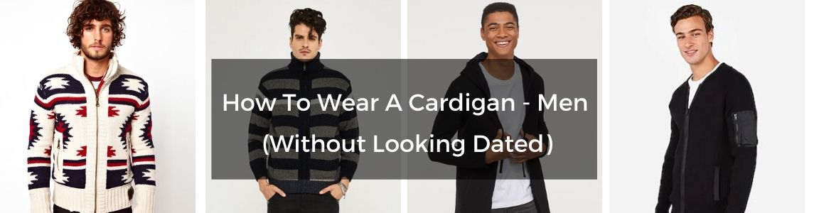 How To Wear A Cardigan – Men (Without Looking Dated)
