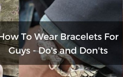 How To Wear Bracelets For Guys - Dos and don'ts