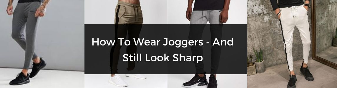 How To Wear Joggers – And Still Look Sharp