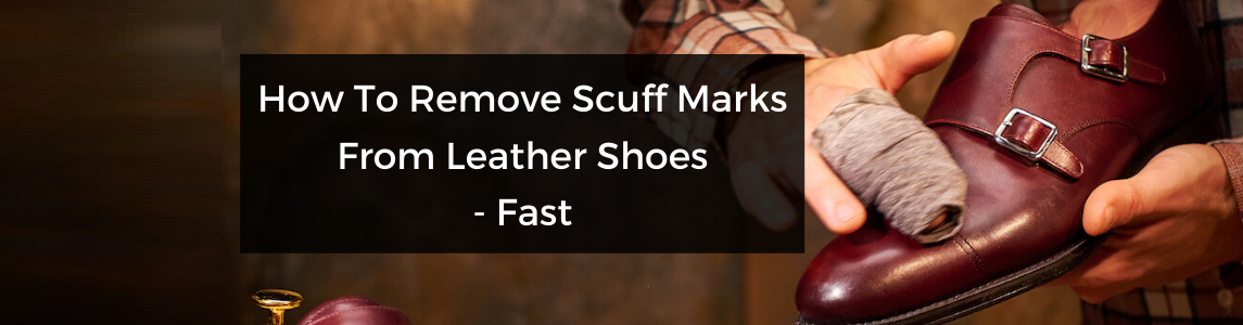How To Remove Scuff Marks From Leather Shoes – Fast